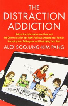 The Distraction Addiction: Getting the Information You Need and the Communication You Want, without Enraging Your Family, Annoying Your Colleagues, and Destroying Your Soul by Alex Soojung-Kim Pang