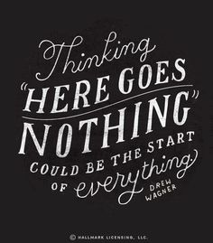 """Thinking 'here goes nothing' could be the start of everything.""- Drew Wagner"