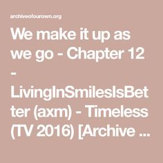 We make it up as we go - Chapter 12 - LivingInSmilesIsBetter (axm) - Timeless (TV 2016) [Archive of Our Own]