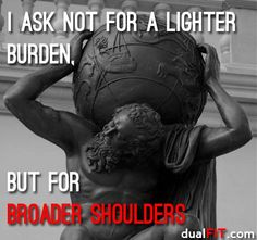 I Ask not for a lighter burden, but for broader shoulders- Jewish proverb...I would like this saying for a tattoo