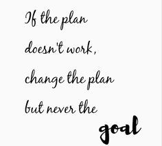 """""""if the plan doesn't work, change the plan but never the goal."""