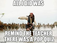 Jack Sparrow Being Chased | ALL I DID WAS REMIND THE TEACHER THERE WAS A POP QUIZ | image tagged in memes,jack sparrow being chased | made w/ Imgflip meme maker