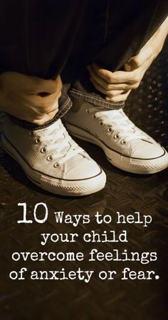10 Ways to help your child overcome feelings of anxiety or fear.