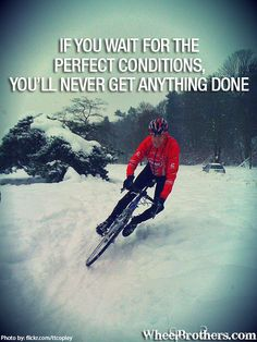 If you wait for the perfect conditions, you'll never get anything done. #quote #cycling #inspiration