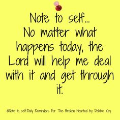 Note to self… No matter what happens today, the Lord will help me deal with it and get through it.//my thoughts every morning! Prayer Quotes, Spiritual Quotes, Faith Quotes, Bible Quotes, Positive Quotes, Bible Verses, Scriptures, Spiritual Thoughts, Affirmation Quotes