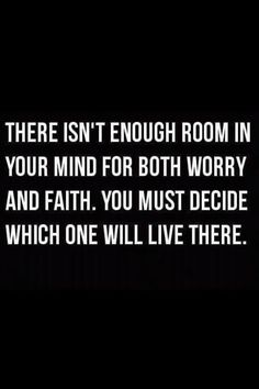 there isnt enough room in your mind for both worry and faith you must decide which one will live there