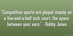 competitive sports are played mainly on a five-and-a-half inch court, the space between your ears - Bobby Jones.