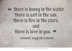 ❝ there is honey in the water. there is salt in the sun. there is fire in the stars. and there is love in you. ❞ —   element, nayyirah waheed