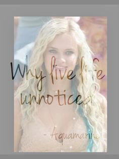 """""""Why live life unnoticed"""" -Aquamarine  I love this movie and this quote is great!"""