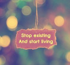 """""""Stop existing and start living"""" It's a regular quote, but definitely my favorite line from """"Heal The World"""" by Michael Jackson."""