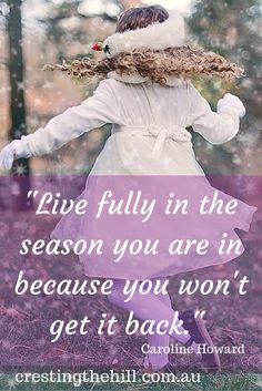 Embrace your season of life - enjoy the age and stage you are in - they will never return