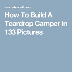 How To Build A Teardrop Camper In 133 Pictures                              …