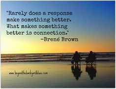 Rarely does a response make something better. what makes something better is connection.  -Brené Brown #quotes