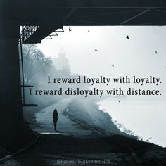 I reward loyalty with loyalty. I reward disloyalty with distance.