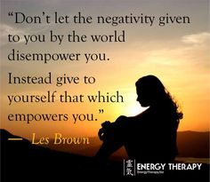 """""""don't let the negativity given to you by the world disempower you. Instead give to yourself that which empowers you.."""" les brown"""