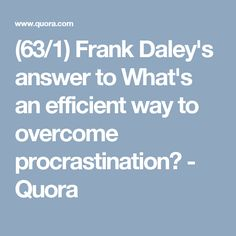 (63/1) Frank Daley's answer to What's an efficient way to overcome procrastination? - Quora