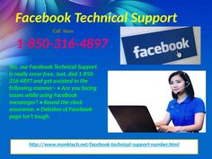 Have You Ever Approached Facebook Technical Support 1-850-316-4897 Team Yet? Yes, definitely. We have the best Facebook Technical Support team which deals with the users who are facing technical inconvenience in user-friendly way and resolves their problems regarding any technical issues they are facing. To get in touch with our technical experts, you have to dial our toll free number 1-850-316-4897 and our team will provide you with the top-notch services at your door step. For more Detail…