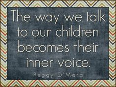 The Way we Talk to our Children Becomes their Inner Voice by Peggy O'Mara {parents and teachers... take a moment and hear the voices of your childhood, do you still hear them now? Very powerful quote!}