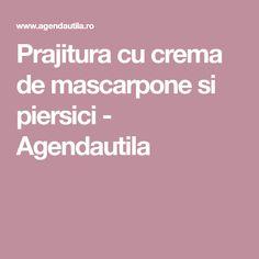 Prajitura cu crema de mascarpone si piersici - Agendautila