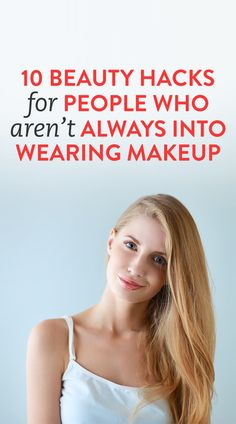 10 Beauty Hacks for People Who Aren't Always Into Wearing Makeup