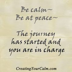 """Be Calm, Be at peace. The journey has started and you are in charge,"""