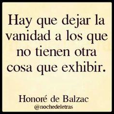 Hay que dejar la vanidad a los que no tienen otra cosa que exhibir. Honoré de Balzac.