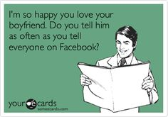 I'm so happy you love your boyfriend. Do you tell him as often as you tell everyone on Facebook?
