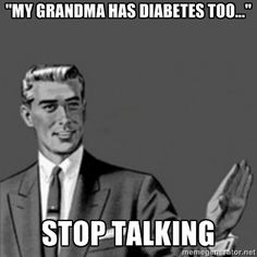 I actually don't mind people telling me all about how a relative of their's has Diabetes too but you find people do feel compelled to tell you all about the other Diabetics they know and often mention how they died too.