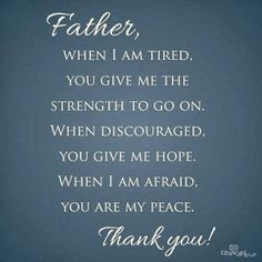 Father, when I am tired, You give me the strength to go on. When discouraged. You give me Hope. when I am afraid. You are my Peace. Thank You!