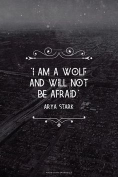 """""""I am a wolf and will not be afraid."""" - Arya Stark 
