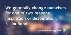We generally change ourselves for one of two reasons:  Inspiration or Desperation.  ~ Jim Rohn