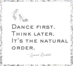 Dance First Think Later It's the natural order #dancetildawn #quotes