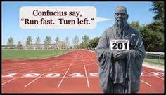 """Confucius say, """"Run fast. Turn left."""""""