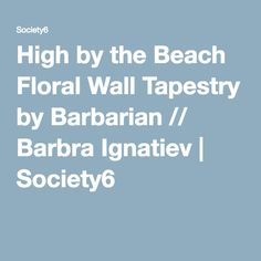 High by the Beach Floral Wall Tapestry by Barbarian // Barbra Ignatiev | Society6