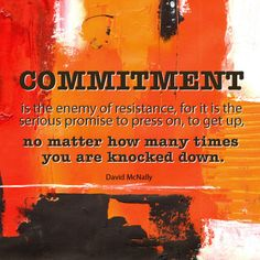 Commitment Quote - commitment is the enemy of resistance, for it is the serious promise to presson, to get up, no matter how many times you are knocked down.