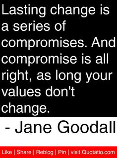 Lasting change is a series of compromises. And compromise is all right, as long your values don't change. - Jane Goodall #quotes #quotations
