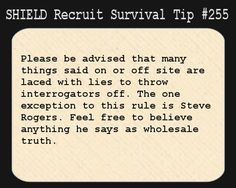 S.H.I.E.L.D. Recruit Survival Tip #255:Please be advised that many things said on or off site arelaced with lies to throwinterrogatorsoff. The one exception to this rule is Steve Rogers. Feel free tobelieveanything he says as wholesale truth.  [Submitted by galvanizedmobster]