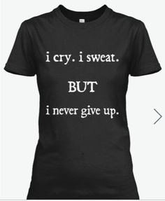 Through my tears and sweat, I see my goals. Therefore, I never give up. Adult sizes:SmallMediumLargeXLXXL