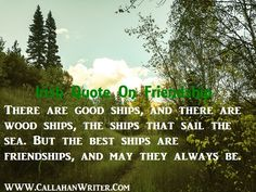 Irish Quote On Friendship: There are good ships and there are wood ships, the ships that sail the sea, but the best ships are friendships and may they always be.  Biggest single collection of Irish blessings, quotes and proverbs at http://callahanwriter.com/  #irishfriendshipquote  #irishquotes