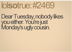 Tuesday IS just Monday's ugly cousin