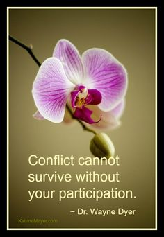 Conflict cannot survive without your participation. Dr. Wayne Dyer