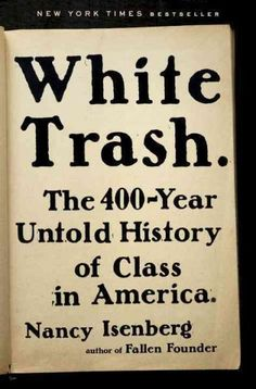 """""""n her brilliant new book White Trash: The 400-Year Untold History of Class in America, Nancy Isenberg shatters the illusion that, at least if you were white and male, you could achieve whatever you wanted in this vast new land of opportunity."""""""