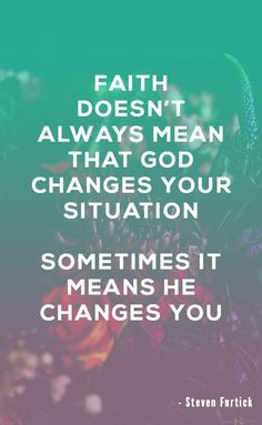 Faith doesn't always mean that God changes your situation. Sometimes it means He changes you. – Steven Furtick    Here is a collection of powerful Christian Quotes. You will find: motivational bible verses, faith christian quotes, inspirational quotes, Joyce Meyer quotes, Joel Osteen quotes, mood boosting quotes, quotes to live by, uplifting christian quotes and uplifting bible verses and quotes for women.