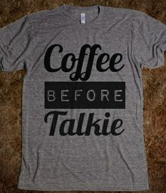 Hilarious! I need this!  Coffee Before Talkie Shirt... So me in the mornimgs