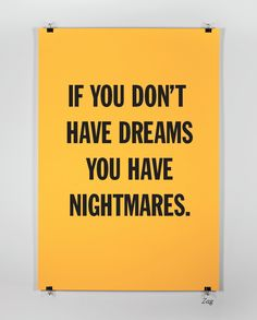 If you don't have dreams you have nightmares.