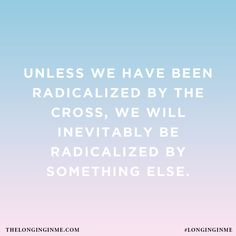 Unless we have been radicalized by the cross, we will inevitably be radicalized by something else.