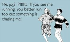 HAHAHA...   a friend recently commented that they have never seen me run... this is totally my attitude toward the activity. Why I committed to a Couch to 5K I do not know :P