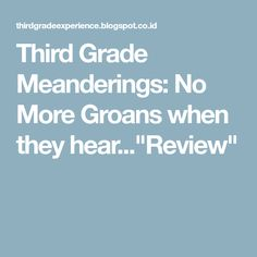 """Third Grade Meanderings: No More Groans when they hear...""""Review"""""""