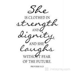 "These words describe the character of the woman who fears the Lord. Her inward clothing displays divine wisdom, giving her confidence to face the future with its unexpected challenges. This woman is upright in all of her ways, and the Lord will reward her. She will be among those who will hear Him say, ""Well done thy good and faithful servant"". She is well covered in the spiritual things of righteousness. Prayer"