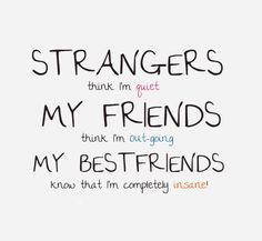 Strangers think I'm quiet. My friends think I'm outgoing. My best friends know I'm completely insane.